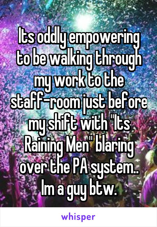 """Its oddly empowering to be walking through my work to the staff-room just before my shift with """"Its Raining Men"""" blaring over the PA system.. Im a guy btw."""