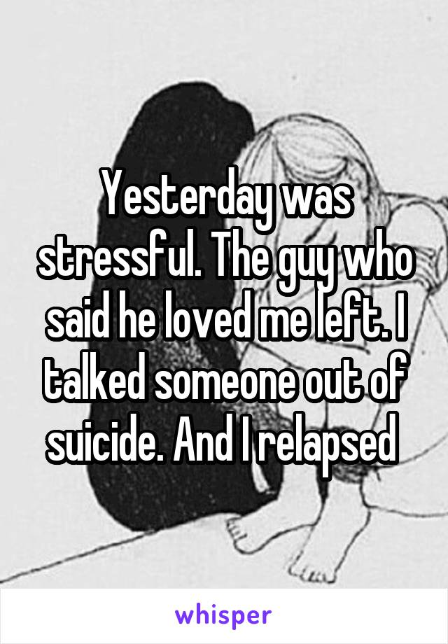 Yesterday was stressful. The guy who said he loved me left. I talked someone out of suicide. And I relapsed