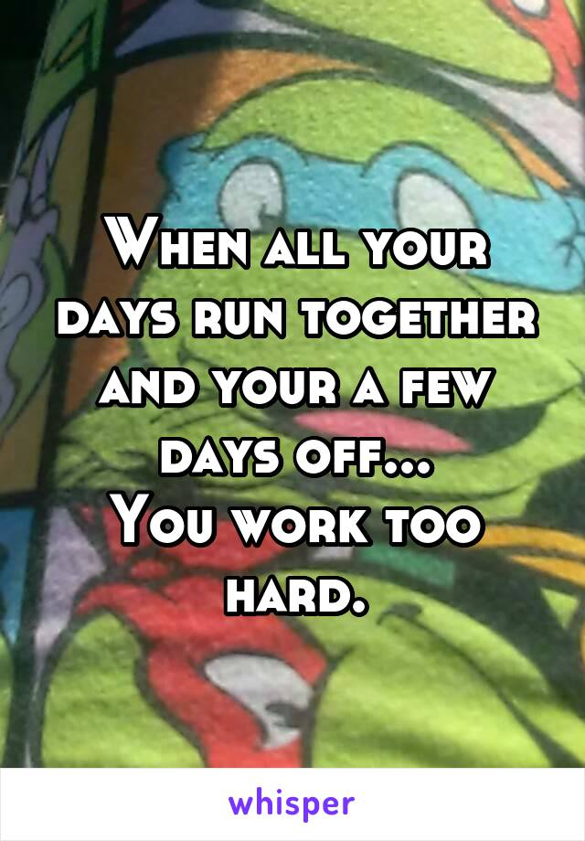 When all your days run together and your a few days off... You work too hard.