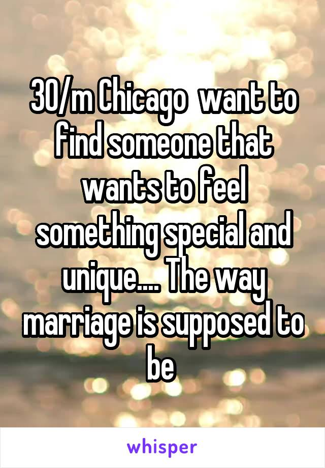 30/m Chicago  want to find someone that wants to feel something special and unique.... The way marriage is supposed to be