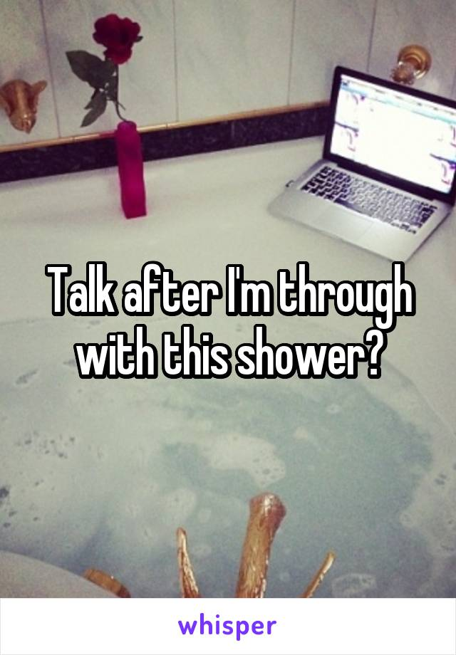 Talk after I'm through with this shower?