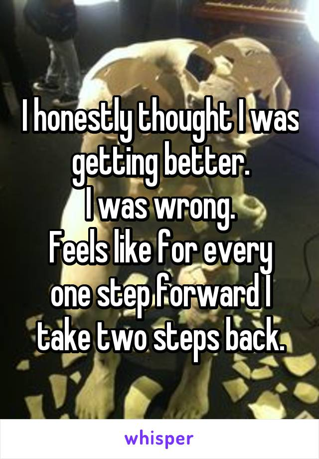 I honestly thought I was getting better. I was wrong. Feels like for every one step forward I take two steps back.