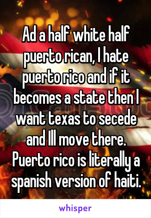 Ad a half white half puerto rican, I hate puerto rico and if it becomes a state then I want texas to secede and Ill move there. Puerto rico is literally a spanish version of haiti.