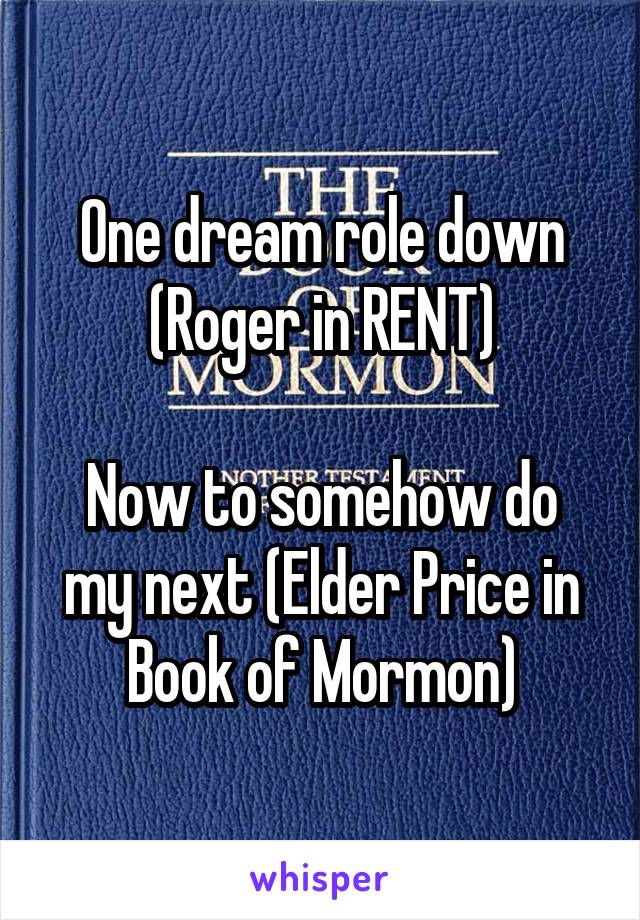 One dream role down (Roger in RENT)  Now to somehow do my next (Elder Price in Book of Mormon)