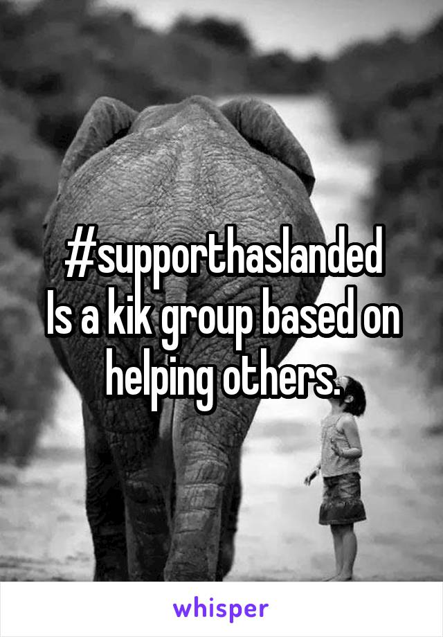 #supporthaslanded Is a kik group based on helping others.