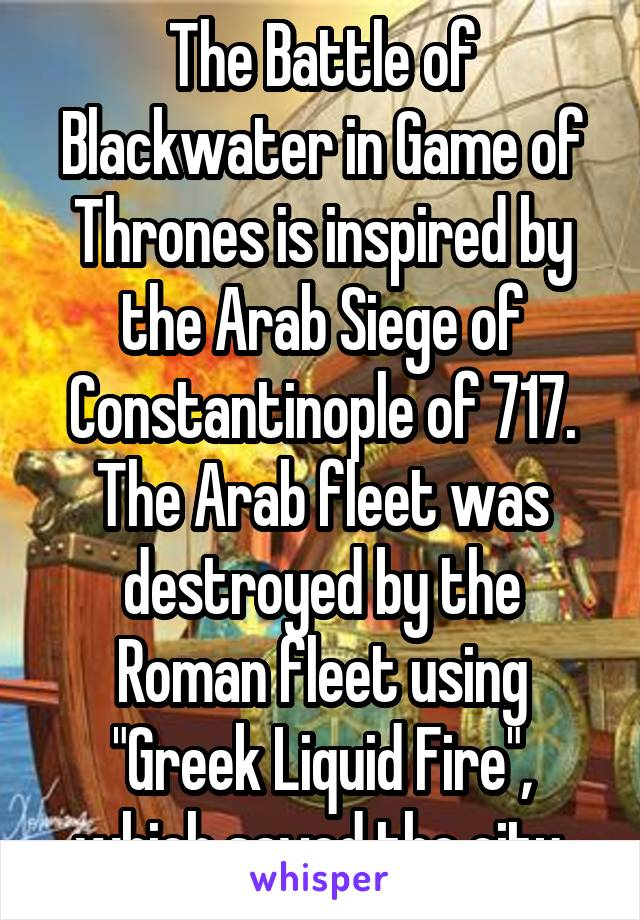 "The Battle of Blackwater in Game of Thrones is inspired by the Arab Siege of Constantinople of 717. The Arab fleet was destroyed by the Roman fleet using ""Greek Liquid Fire"", which saved the city."