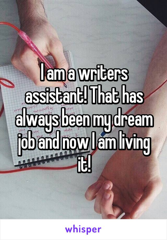 I am a writers assistant! That has always been my dream job and now I am living it!