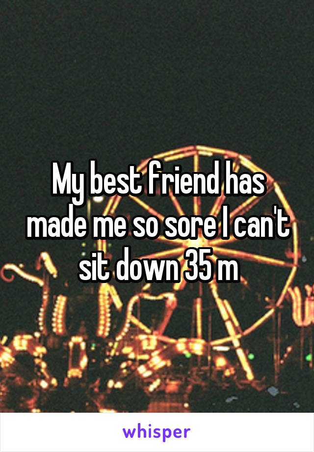 My best friend has made me so sore I can't sit down 35 m