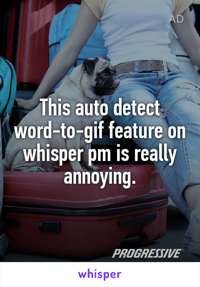 This auto detect word-to-gif feature on whisper pm is really annoying.