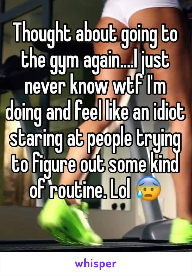 Thought about going to the gym again....I just never know wtf I'm doing and feel like an idiot staring at people trying to figure out some kind of routine. Lol 😰