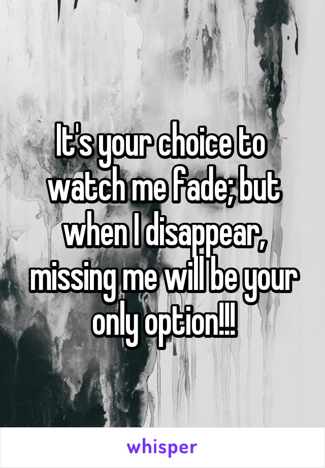 It's your choice to  watch me fade; but when I disappear, missing me will be your only option!!!