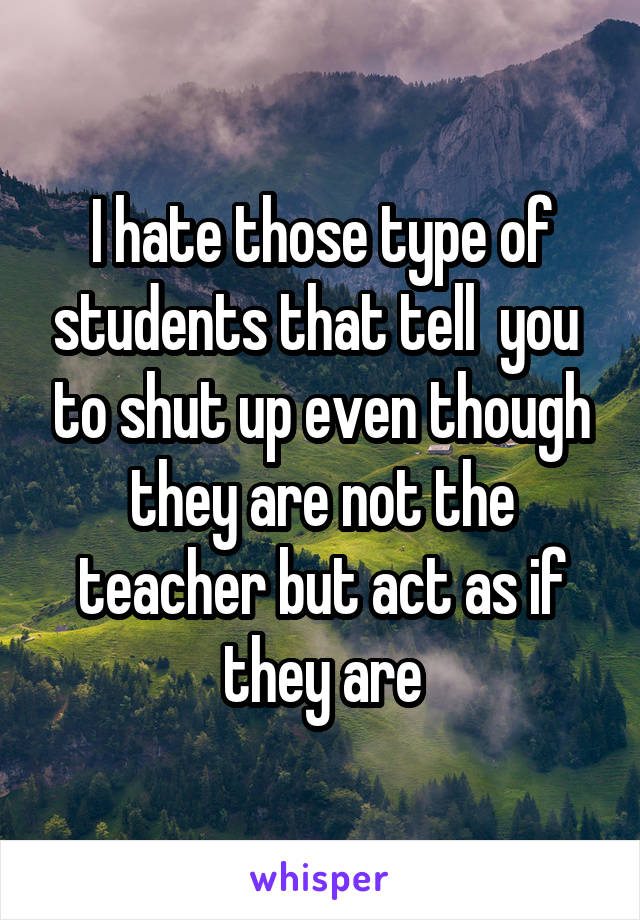 I hate those type of students that tell  you  to shut up even though they are not the teacher but act as if they are