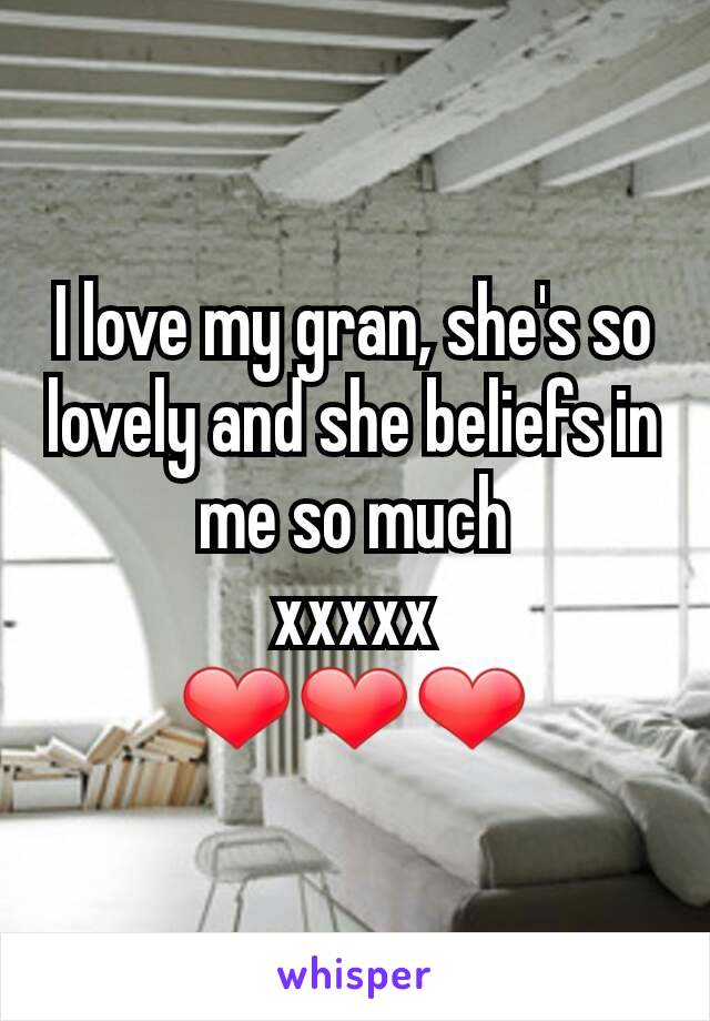 I love my gran, she's so lovely and she beliefs in me so much xxxxx ❤❤❤