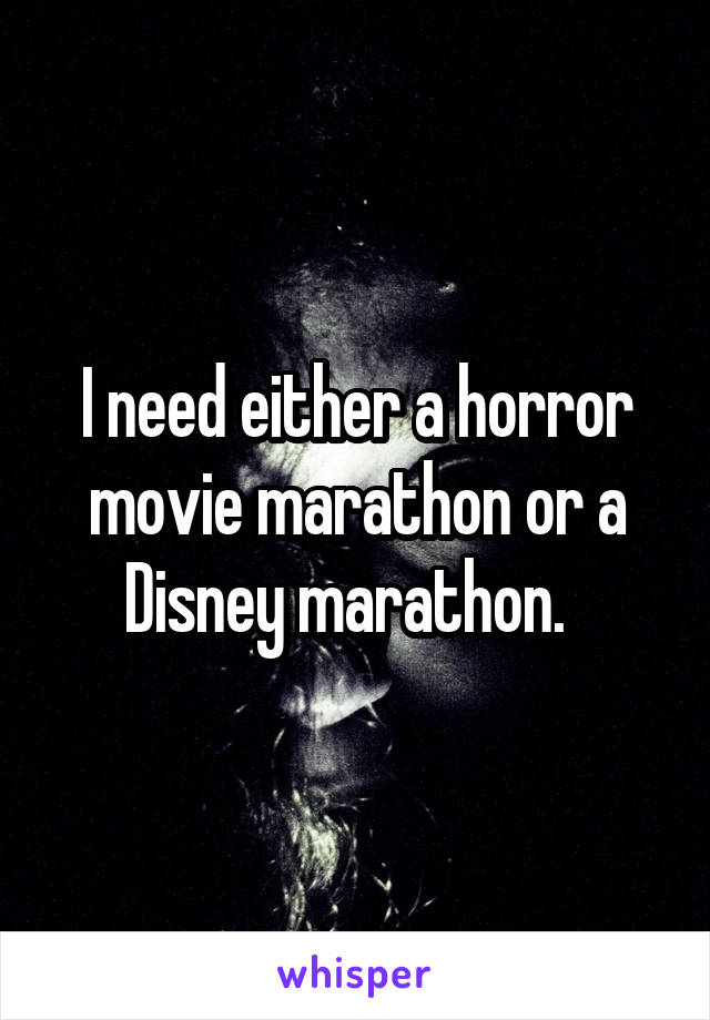 I need either a horror movie marathon or a Disney marathon.