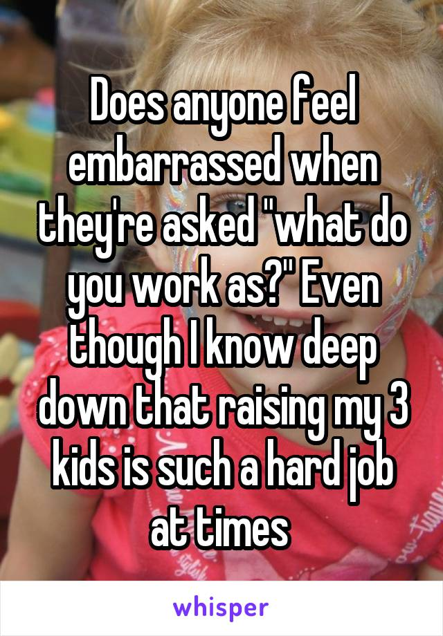 """Does anyone feel embarrassed when they're asked """"what do you work as?"""" Even though I know deep down that raising my 3 kids is such a hard job at times"""