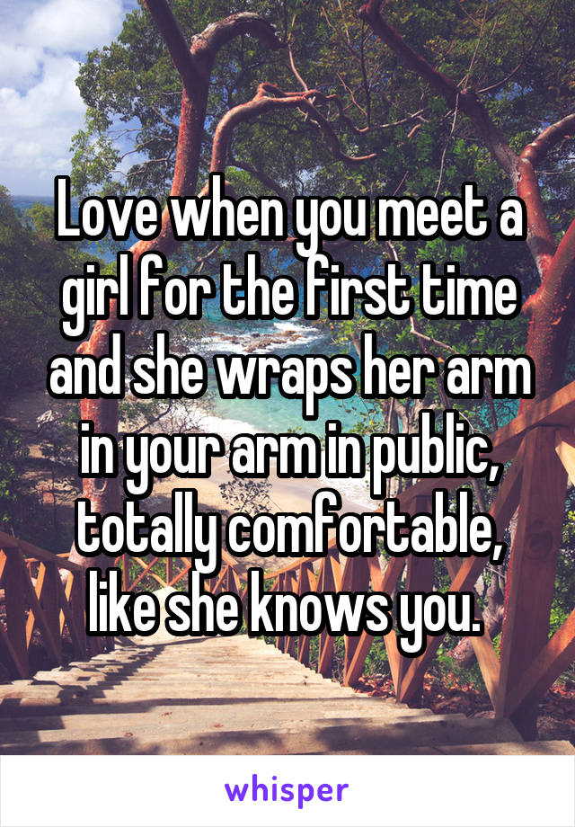 Love when you meet a girl for the first time and she wraps her arm in your arm in public, totally comfortable, like she knows you.