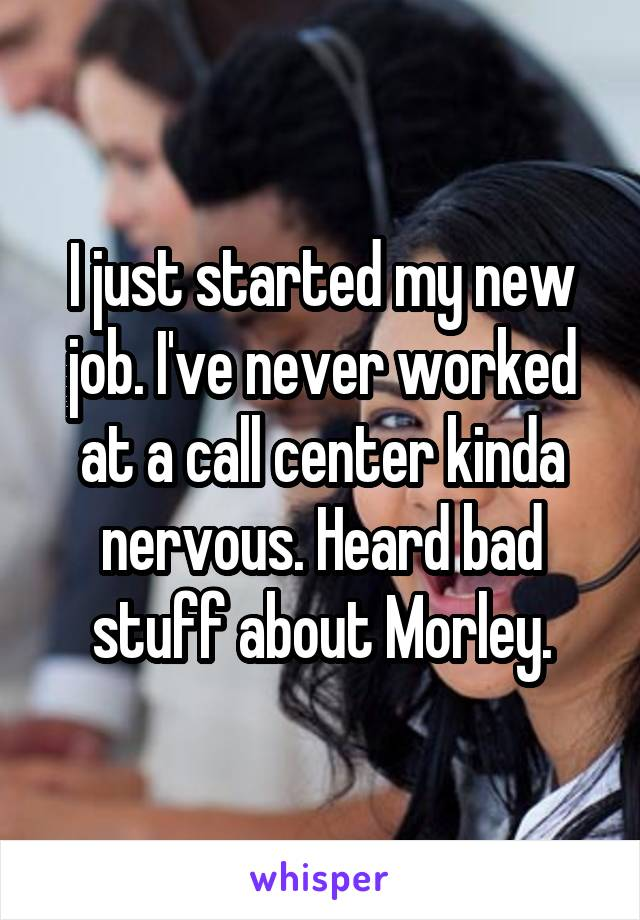 I just started my new job. I've never worked at a call center kinda nervous. Heard bad stuff about Morley.