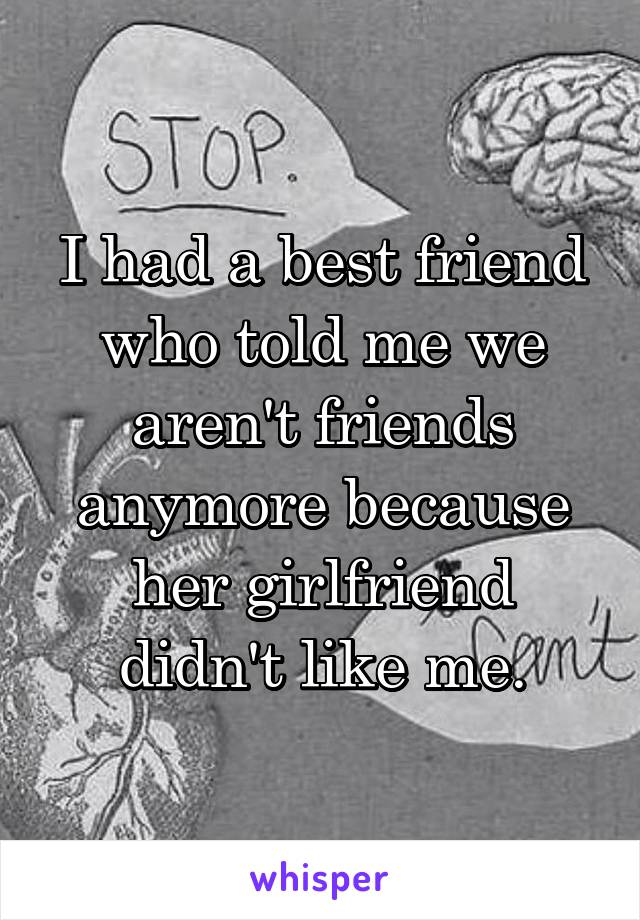 I had a best friend who told me we aren't friends anymore because her girlfriend didn't like me.
