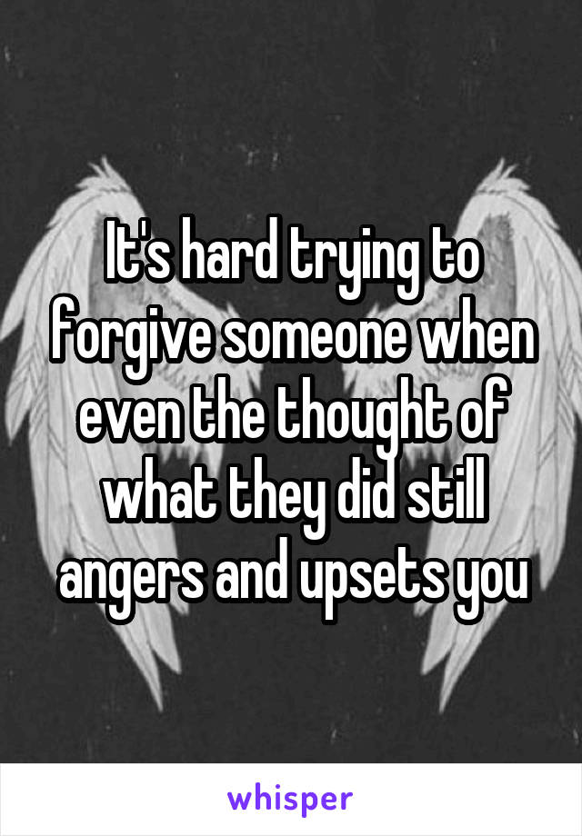 It's hard trying to forgive someone when even the thought of what they did still angers and upsets you