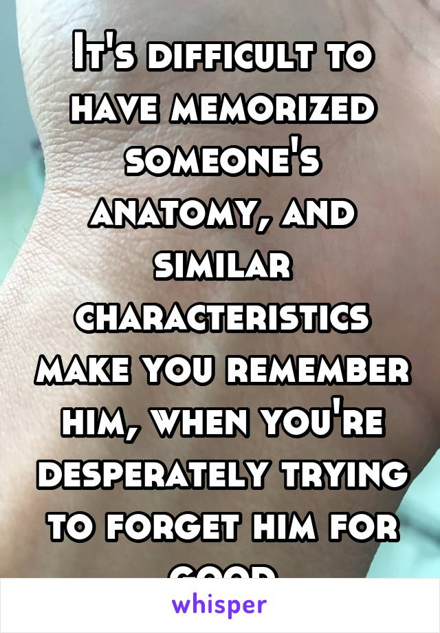 It's difficult to have memorized someone's anatomy, and similar characteristics make you remember him, when you're desperately trying to forget him for good