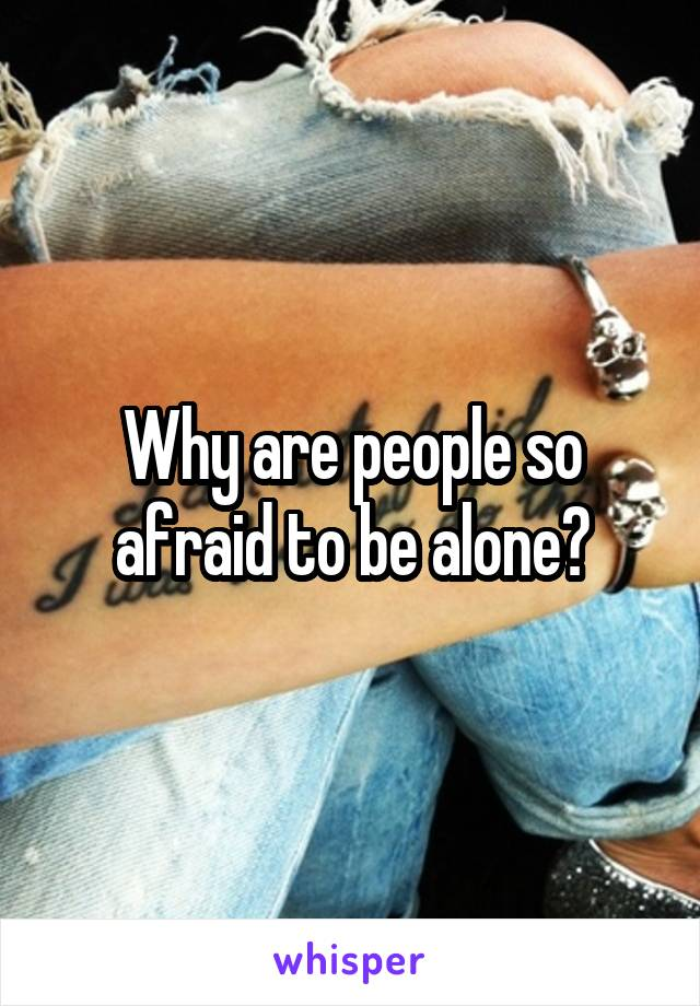 Why are people so afraid to be alone?