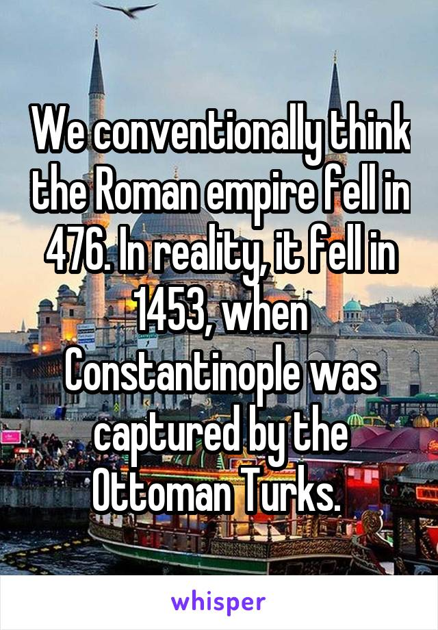 We conventionally think the Roman empire fell in 476. In reality, it fell in 1453, when Constantinople was captured by the Ottoman Turks.