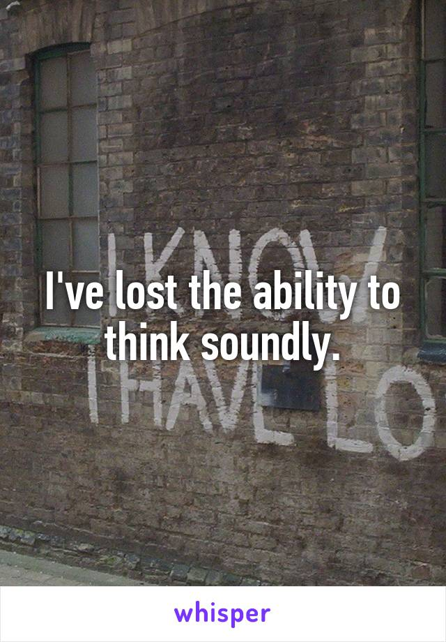 I've lost the ability to think soundly.