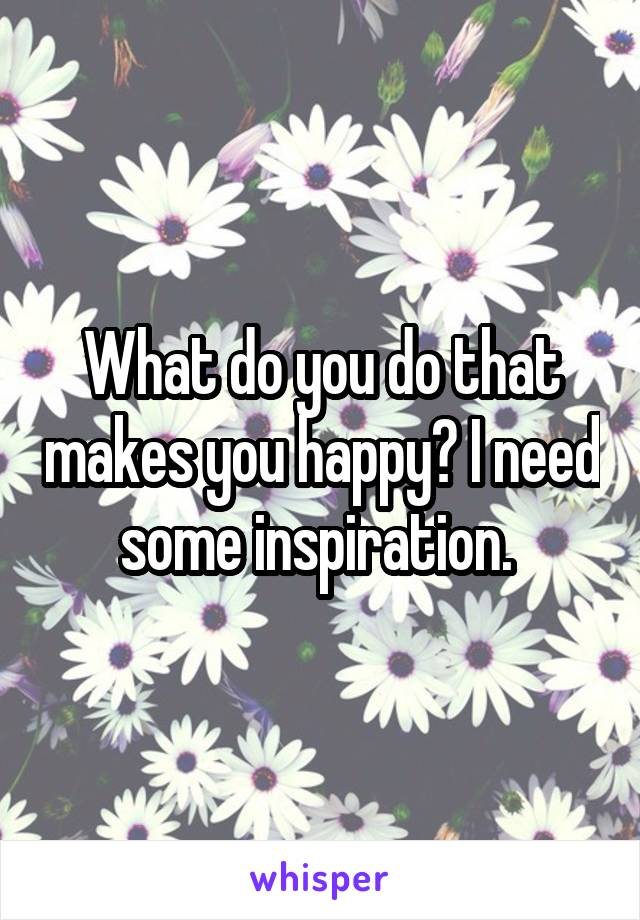 What do you do that makes you happy? I need some inspiration.