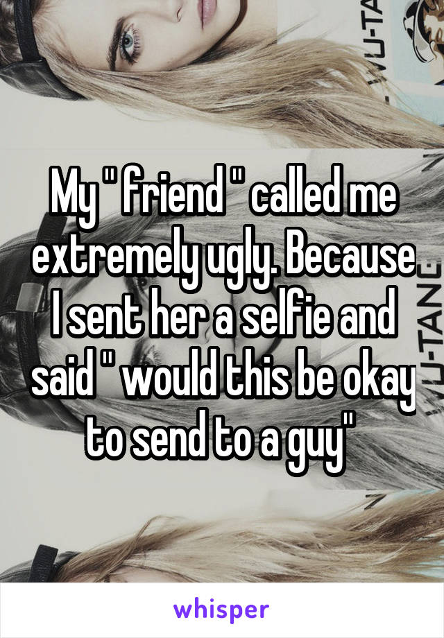 "My "" friend "" called me extremely ugly. Because I sent her a selfie and said "" would this be okay to send to a guy"""