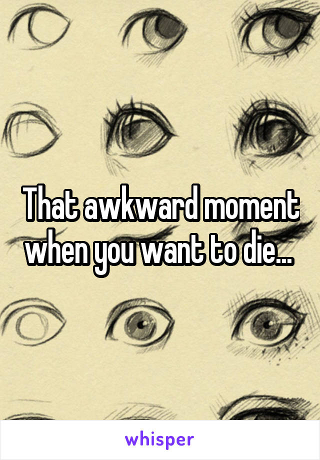 That awkward moment when you want to die...