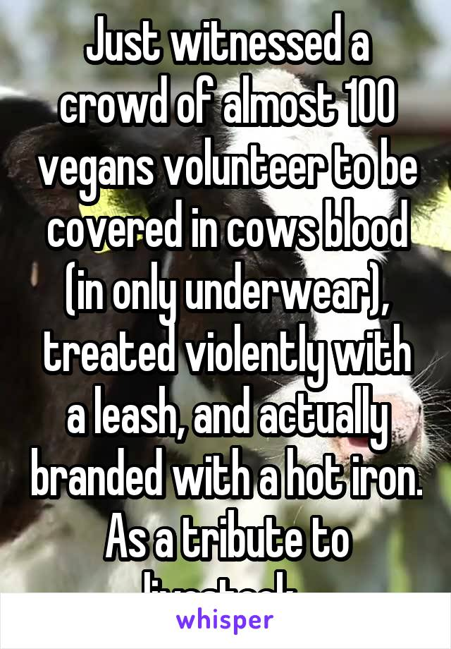 Just witnessed a crowd of almost 100 vegans volunteer to be covered in cows blood (in only underwear), treated violently with a leash, and actually branded with a hot iron. As a tribute to livestock.