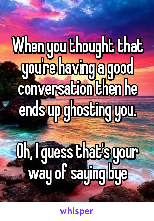 When you thought that you're having a good conversation then he ends up ghosting you.  Oh, I guess that's your way of saying bye