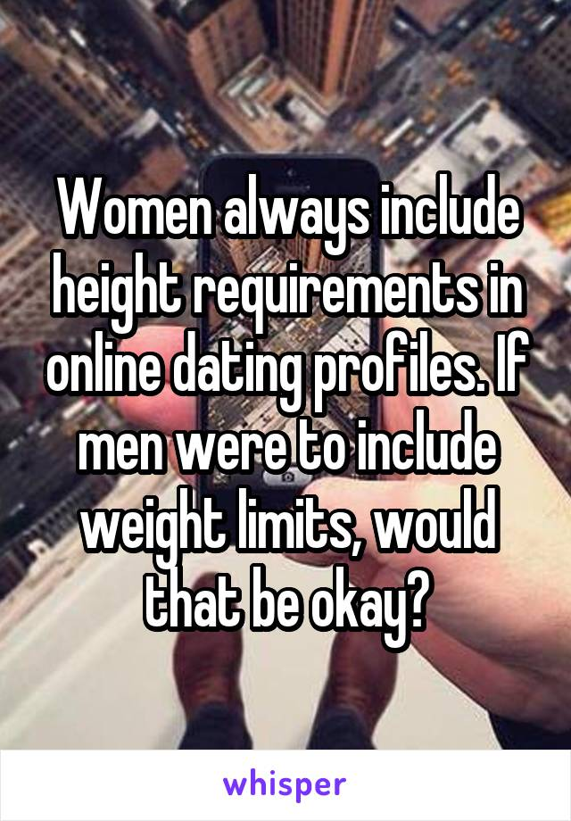 Women always include height requirements in online dating profiles. If men were to include weight limits, would that be okay?