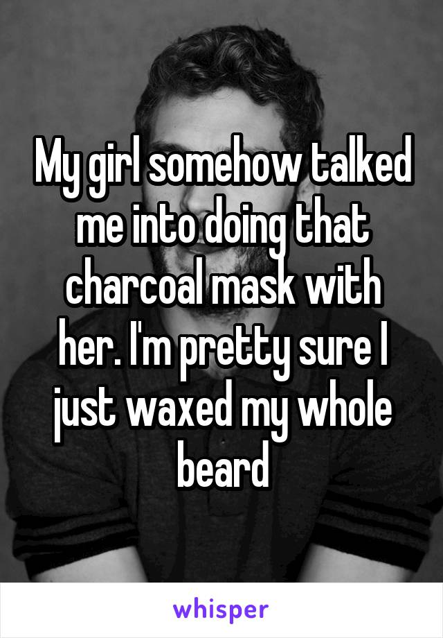 My girl somehow talked me into doing that charcoal mask with her. I'm pretty sure I just waxed my whole beard