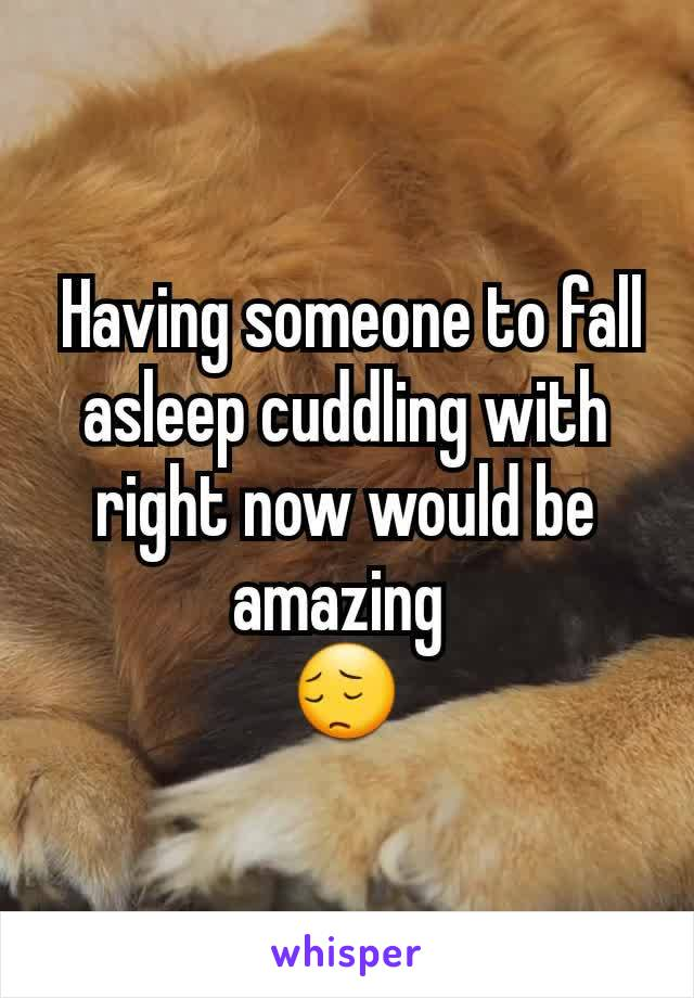 Having someone to fall asleep cuddling with right now would be amazing  😔