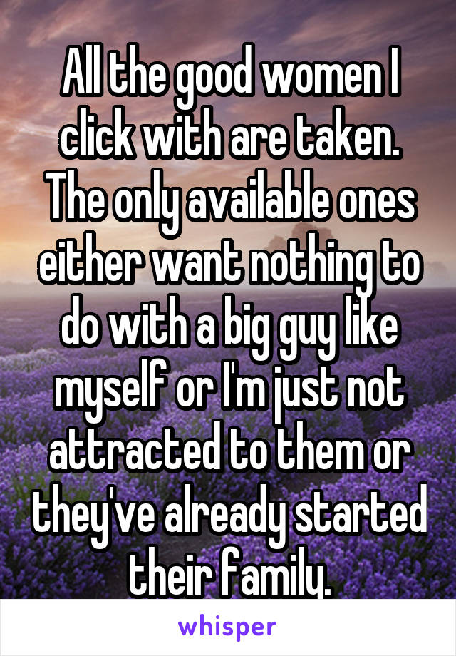 All the good women I click with are taken. The only available ones either want nothing to do with a big guy like myself or I'm just not attracted to them or they've already started their family.