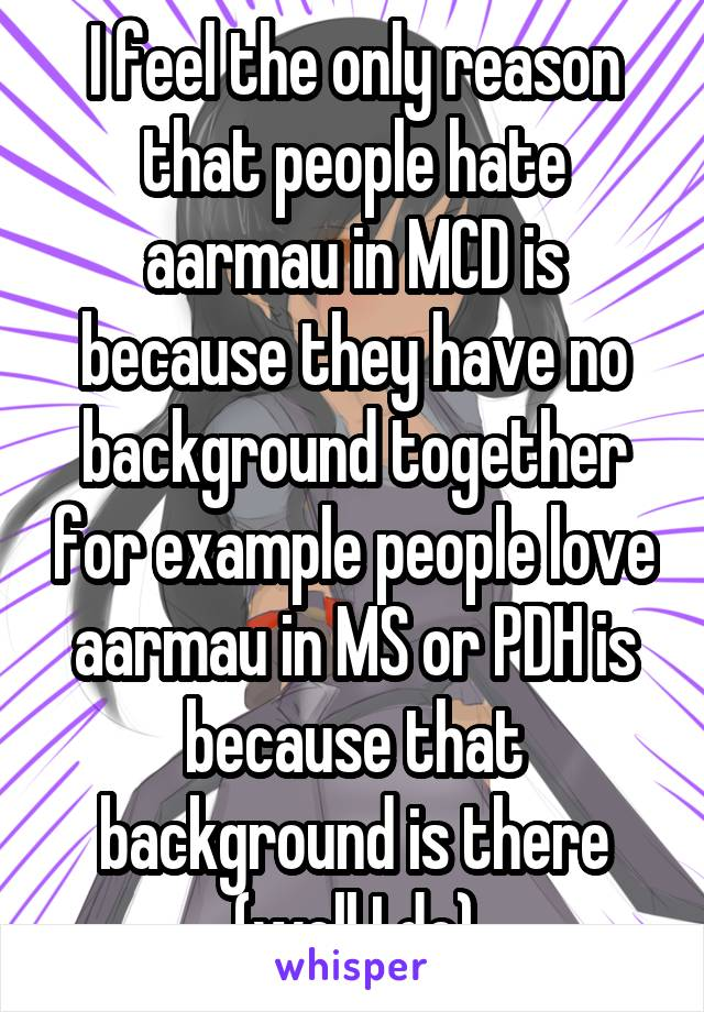 I feel the only reason that people hate aarmau in MCD is because they have no background together for example people love aarmau in MS or PDH is because that background is there (well I do)