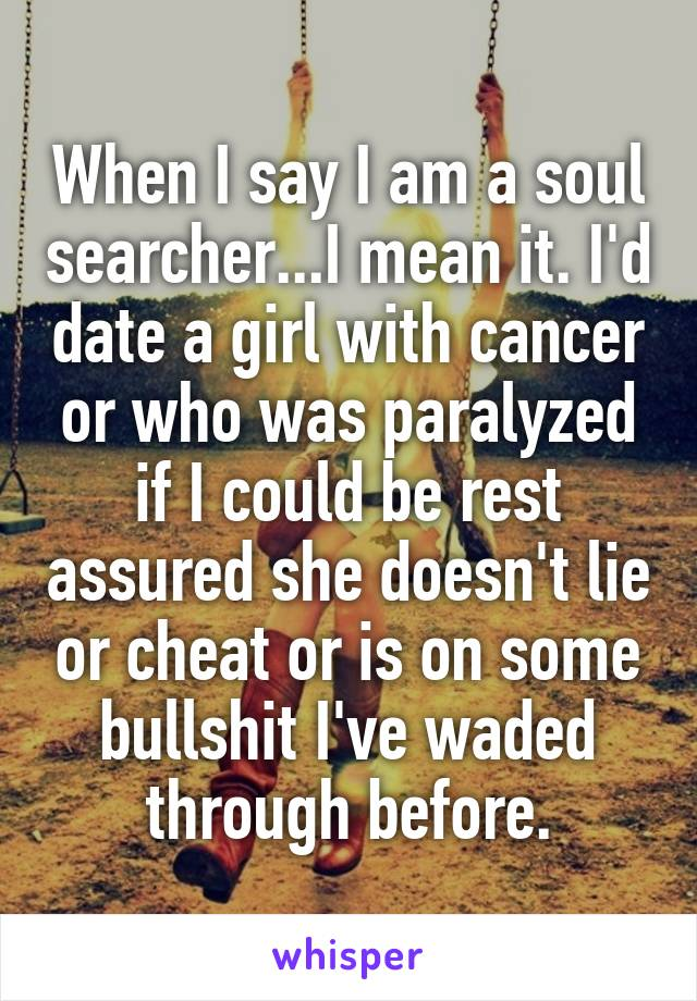 When I say I am a soul searcher...I mean it. I'd date a girl with cancer or who was paralyzed if I could be rest assured she doesn't lie or cheat or is on some bullshit I've waded through before.