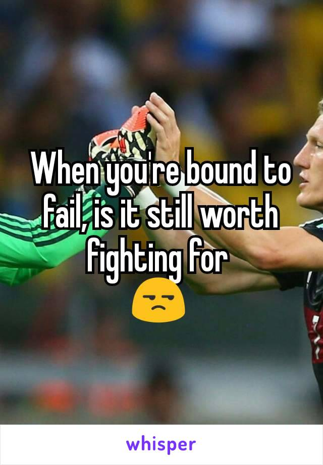 When you're bound to fail, is it still worth fighting for  😒