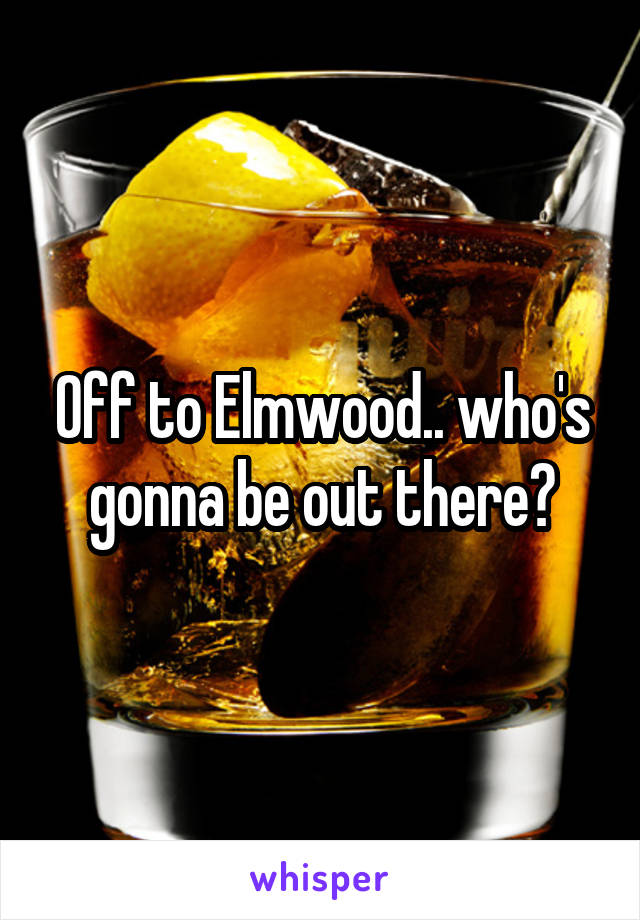 Off to Elmwood.. who's gonna be out there?