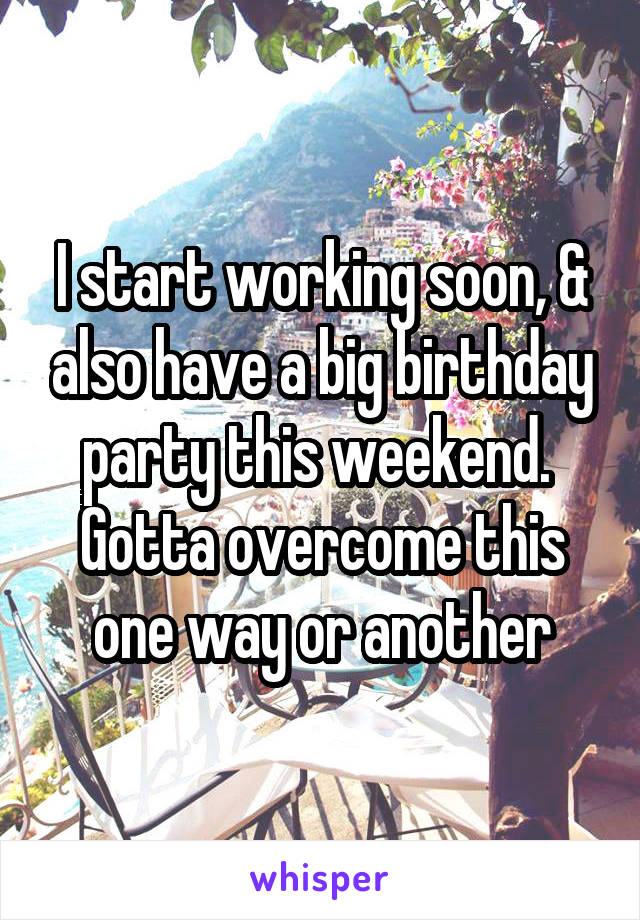 I start working soon, & also have a big birthday party this weekend.  Gotta overcome this one way or another