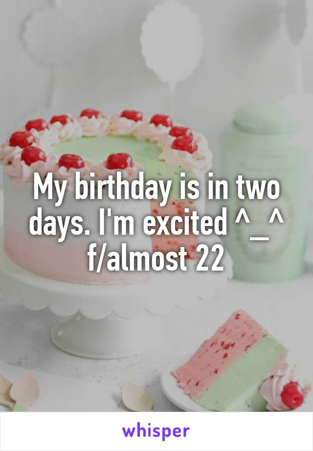 My birthday is in two days. I'm excited ^_^ f/almost 22