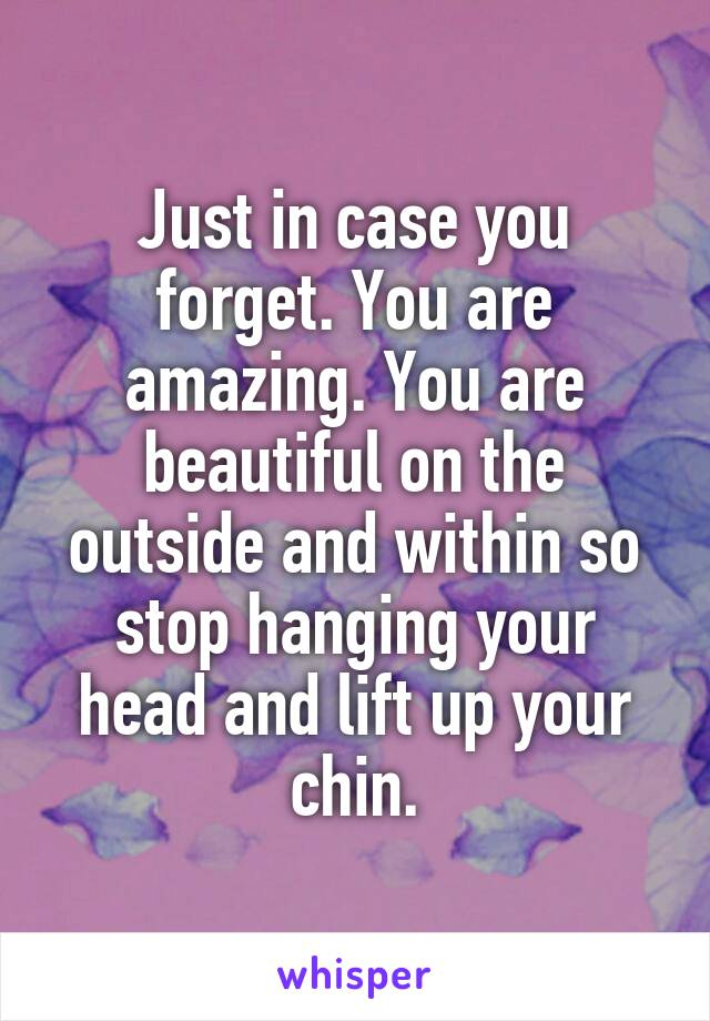 Just in case you forget. You are amazing. You are beautiful on the outside and within so stop hanging your head and lift up your chin.