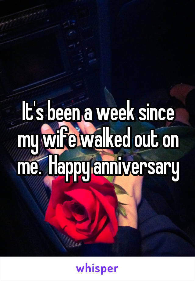 It's been a week since my wife walked out on me.  Happy anniversary