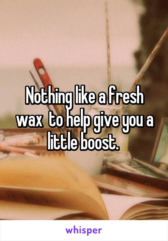 Nothing like a fresh wax  to help give you a little boost.