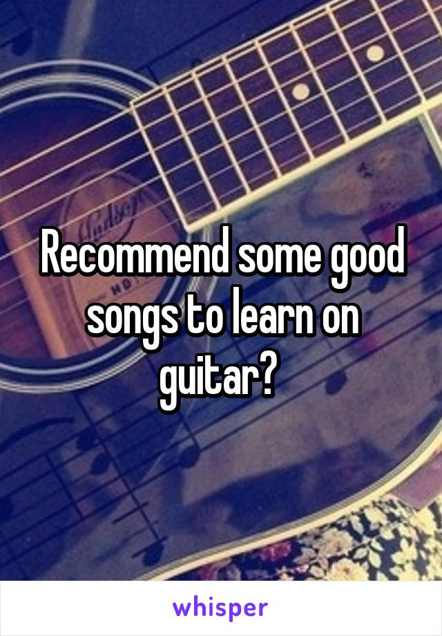 Recommend some good songs to learn on guitar?