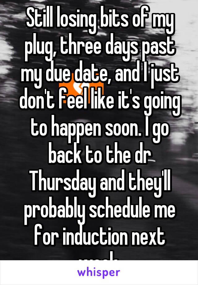 Still losing bits of my plug, three days past my due date, and I just don't feel like it's going to happen soon. I go back to the dr Thursday and they'll probably schedule me for induction next week.