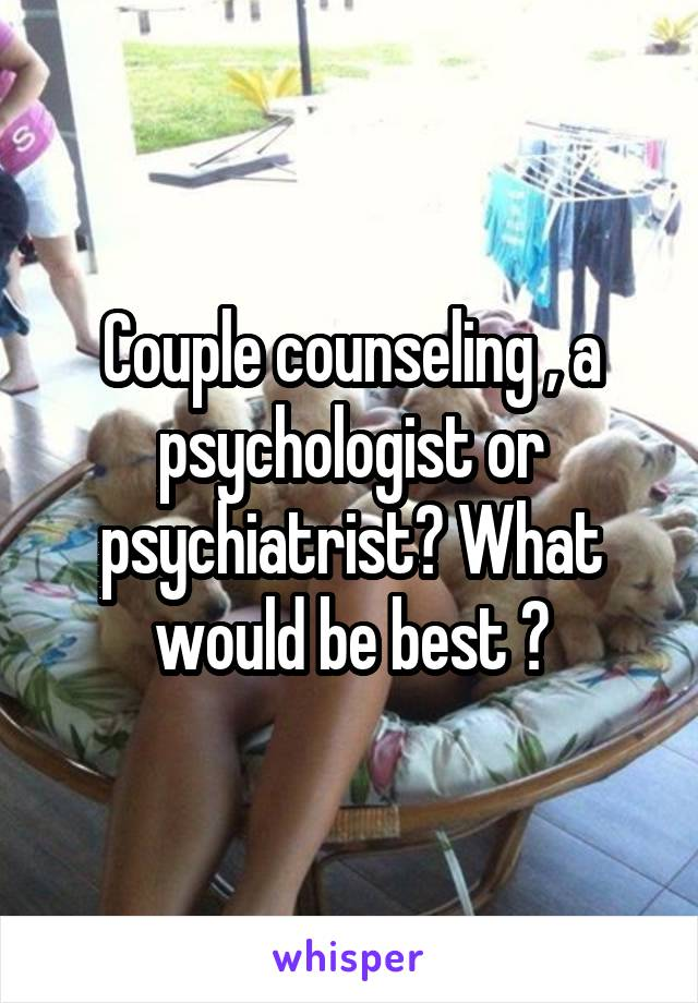 Couple counseling , a psychologist or psychiatrist? What would be best ?