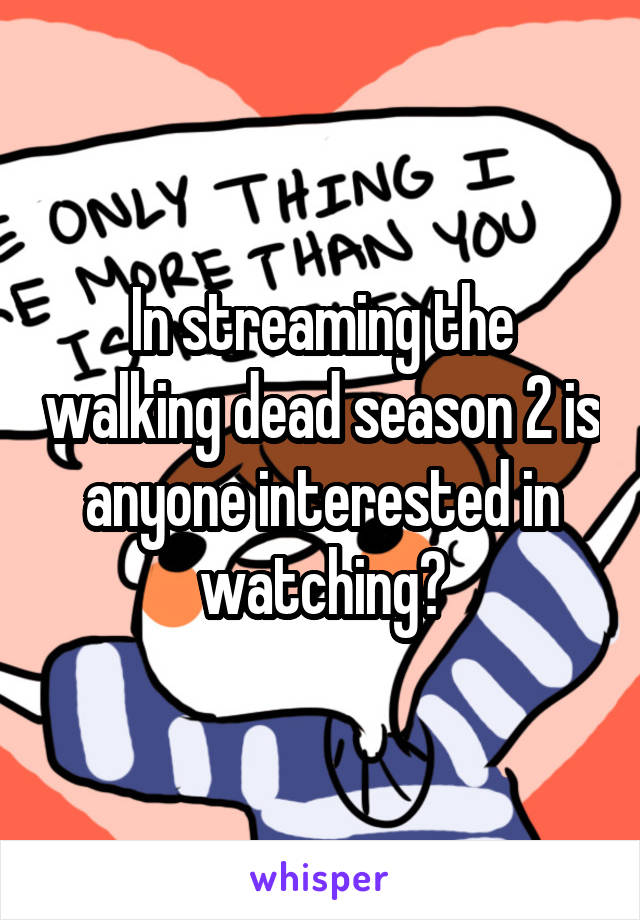 In streaming the walking dead season 2 is anyone interested in watching?