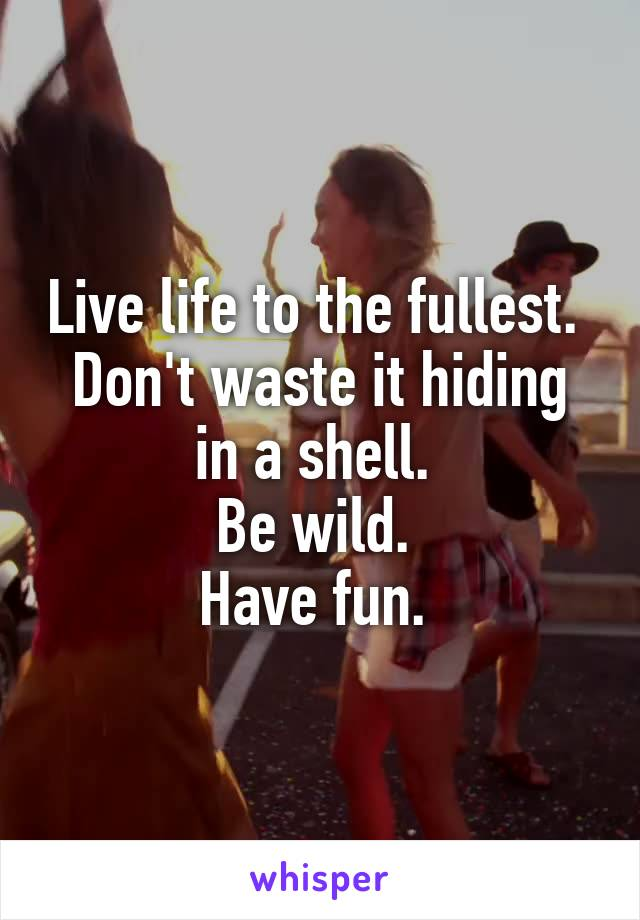 Live life to the fullest.  Don't waste it hiding in a shell.  Be wild.  Have fun.